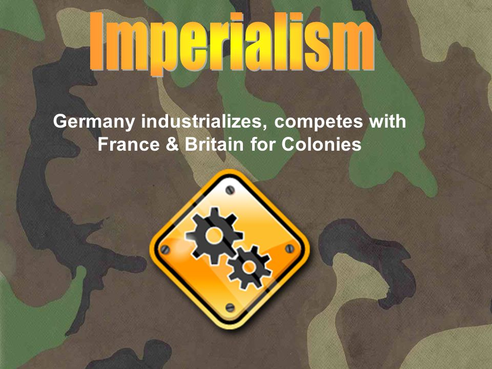 Germany industrializes, competes with France & Britain for Colonies