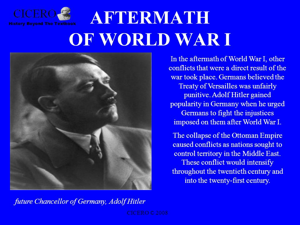 AFTERMATH OF WORLD WAR I future Chancellor of Germany, Adolf Hitler In the aftermath of World War I, other conflicts that were a direct result of the war took place.