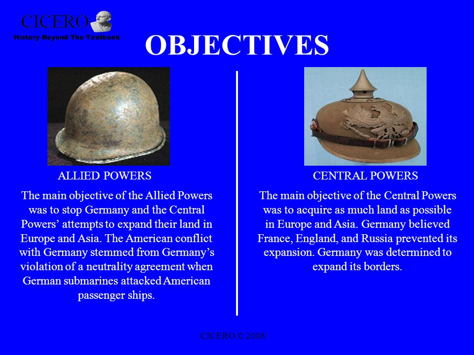 OBJECTIVES ALLIED POWERSCENTRAL POWERS The main objective of the Allied Powers was to stop Germany and the Central Powers' attempts to expand their land in Europe and Asia.