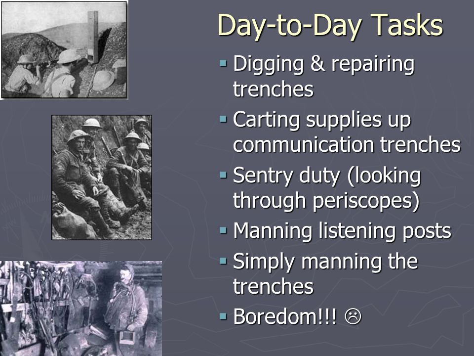 Day-to-Day Tasks  Digging & repairing trenches  Carting supplies up communication trenches  Sentry duty (looking through periscopes)  Manning listening posts  Simply manning the trenches  Boredom!!.