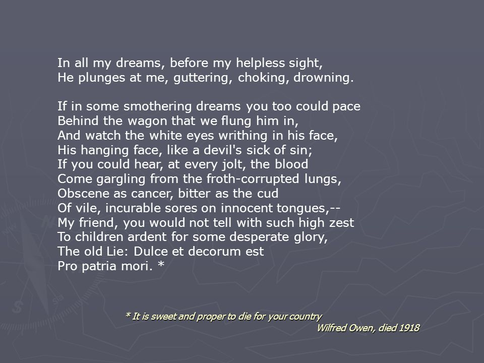 * It is sweet and proper to die for your country Wilfred Owen, died 1918 In all my dreams, before my helpless sight, He plunges at me, guttering, chok