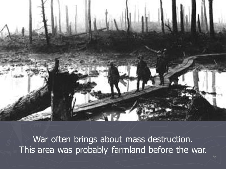 13 War often brings about mass destruction. This area was probably farmland before the war.