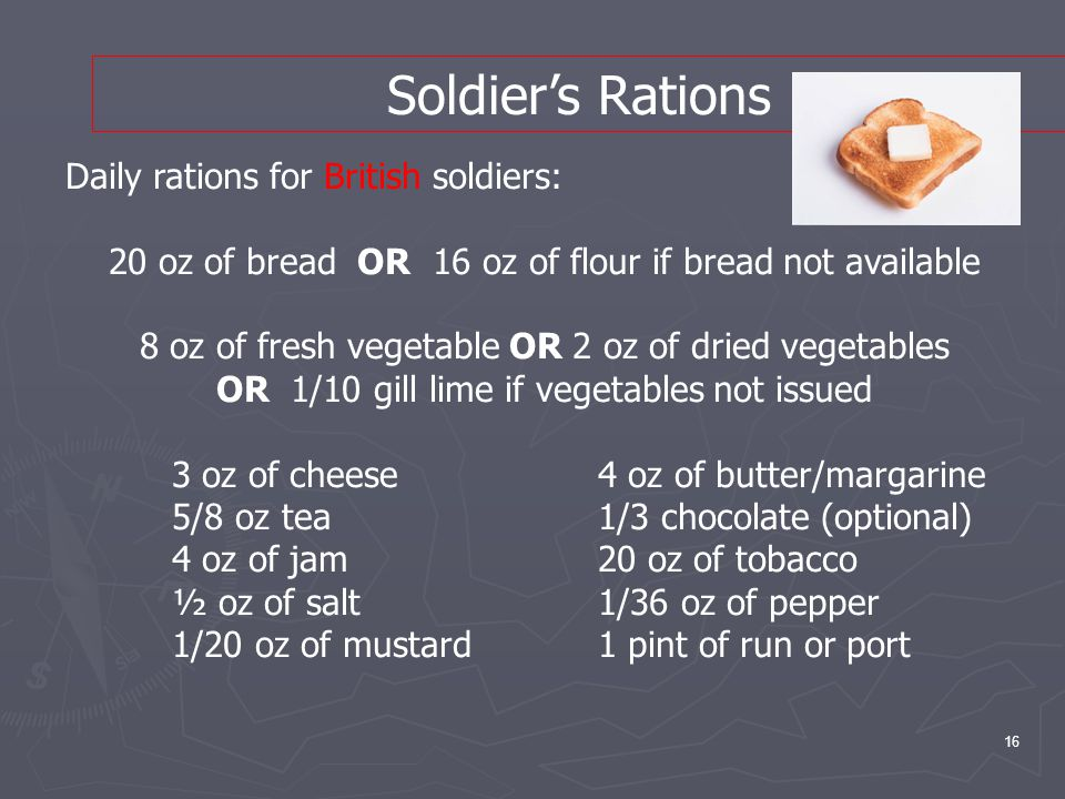 16 Soldier's Rations Daily rations for British soldiers: 20 oz of bread OR 16 oz of flour if bread not available 8 oz of fresh vegetable OR 2 oz of dried vegetables OR 1/10 gill lime if vegetables not issued 3 oz of cheese 4 oz of butter/margarine 5/8 oz tea1/3 chocolate (optional) 4 oz of jam20 oz of tobacco ½ oz of salt 1/36 oz of pepper 1/20 oz of mustard1 pint of run or port