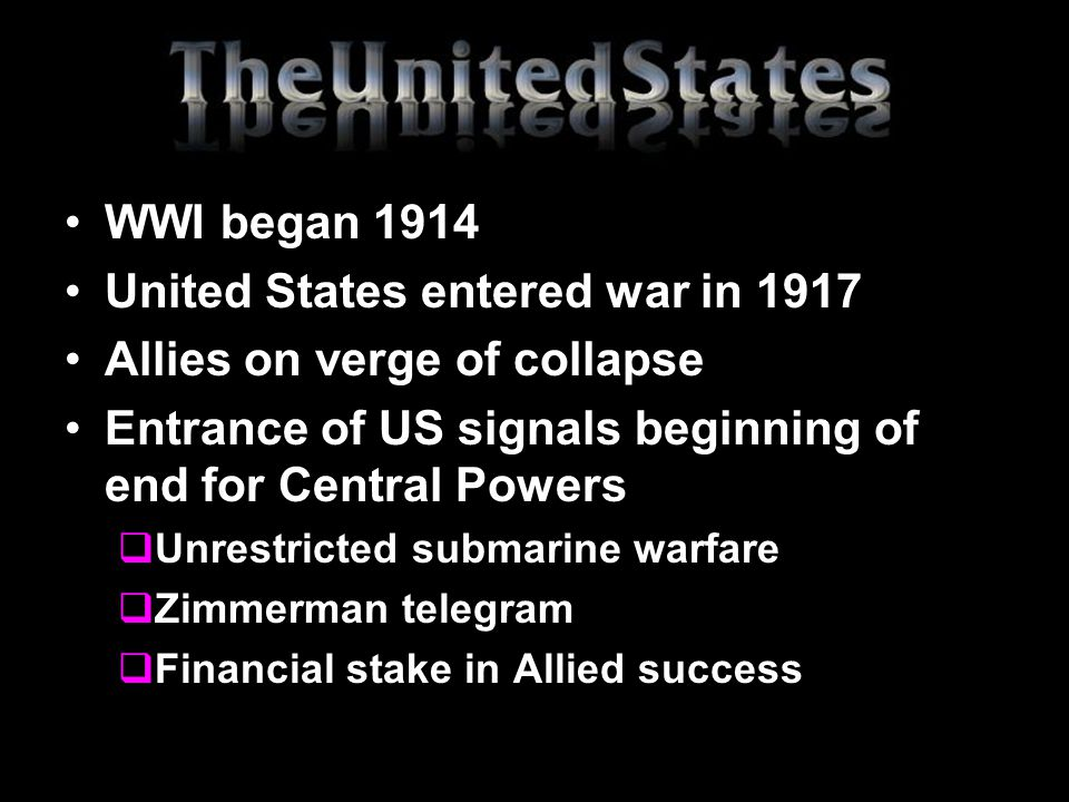 WWI began 1914 United States entered war in 1917 Allies on verge of collapse Entrance of US signals beginning of end for Central Powers  Unrestricted