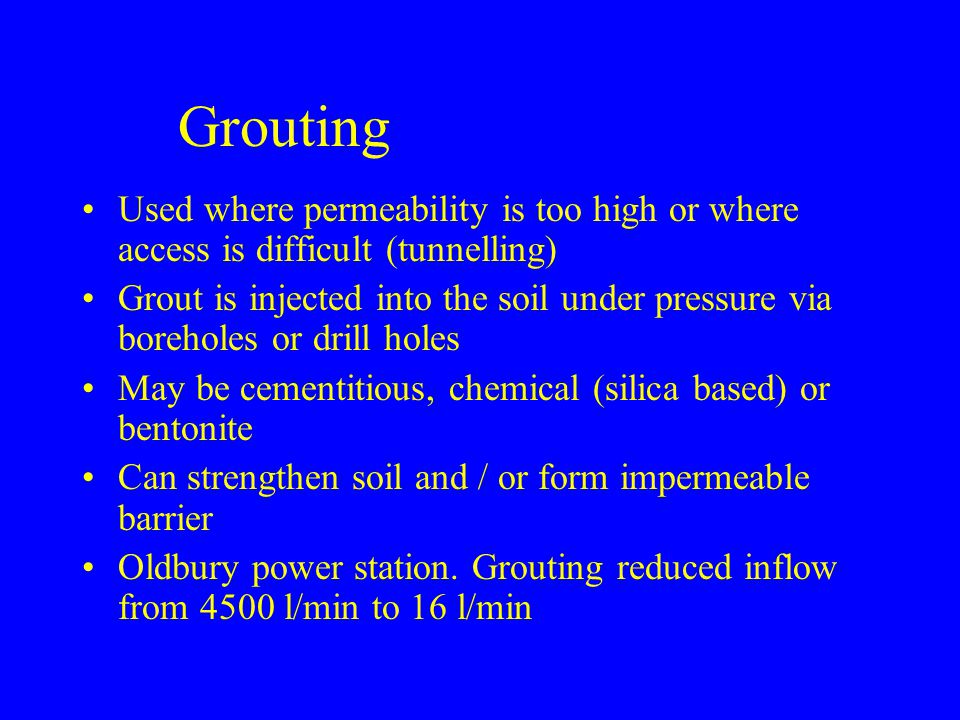 Grouting Used where permeability is too high or where access is difficult (tunnelling) Grout is injected into the soil under pressure via boreholes or drill holes May be cementitious, chemical (silica based) or bentonite Can strengthen soil and / or form impermeable barrier Oldbury power station.