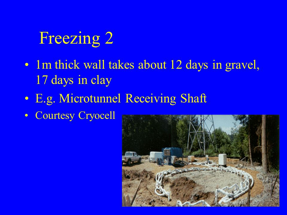 Freezing 2 1m thick wall takes about 12 days in gravel, 17 days in clay E.g.