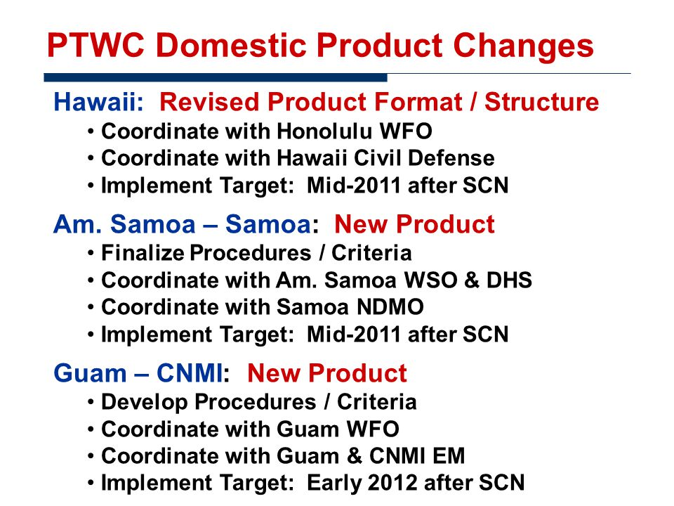 PTWC Domestic Product Changes Hawaii: Revised Product Format / Structure Coordinate with Honolulu WFO Coordinate with Hawaii Civil Defense Implement Target: Mid-2011 after SCN Am.