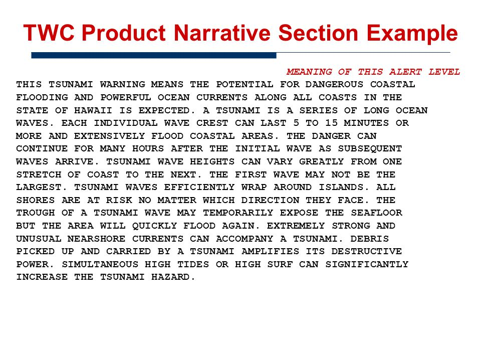 TWC Product Narrative Section Example MEANING OF THIS ALERT LEVEL THIS TSUNAMI WARNING MEANS THE POTENTIAL FOR DANGEROUS COASTAL FLOODING AND POWERFUL OCEAN CURRENTS ALONG ALL COASTS IN THE STATE OF HAWAII IS EXPECTED.