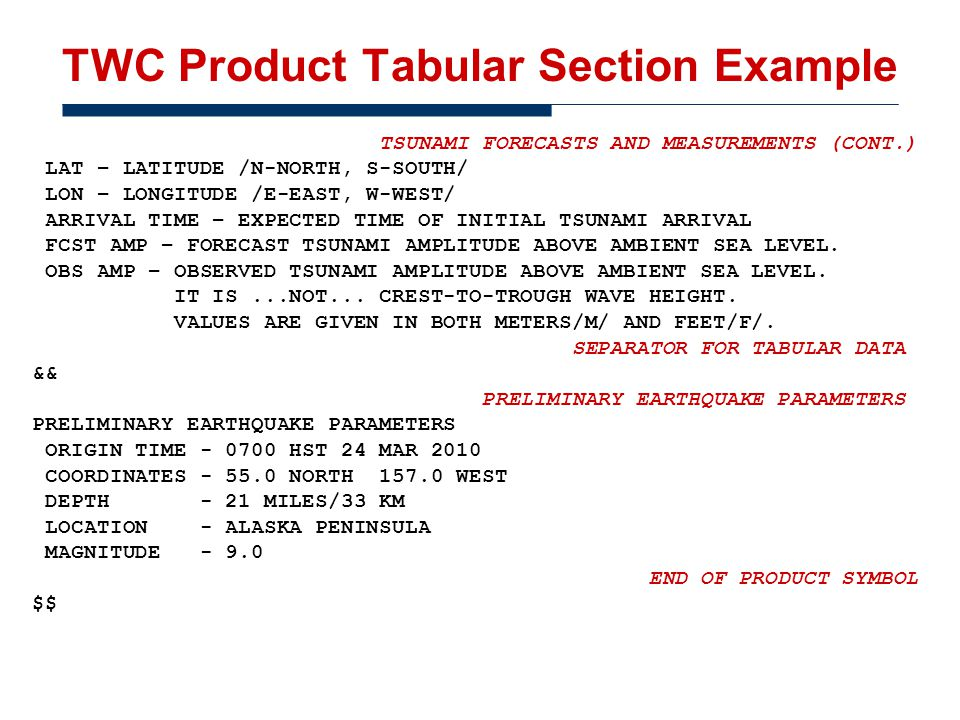 TWC Product Tabular Section Example TSUNAMI FORECASTS AND MEASUREMENTS (CONT.) LAT – LATITUDE /N-NORTH, S-SOUTH/ LON – LONGITUDE /E-EAST, W-WEST/ ARRIVAL TIME – EXPECTED TIME OF INITIAL TSUNAMI ARRIVAL FCST AMP – FORECAST TSUNAMI AMPLITUDE ABOVE AMBIENT SEA LEVEL.
