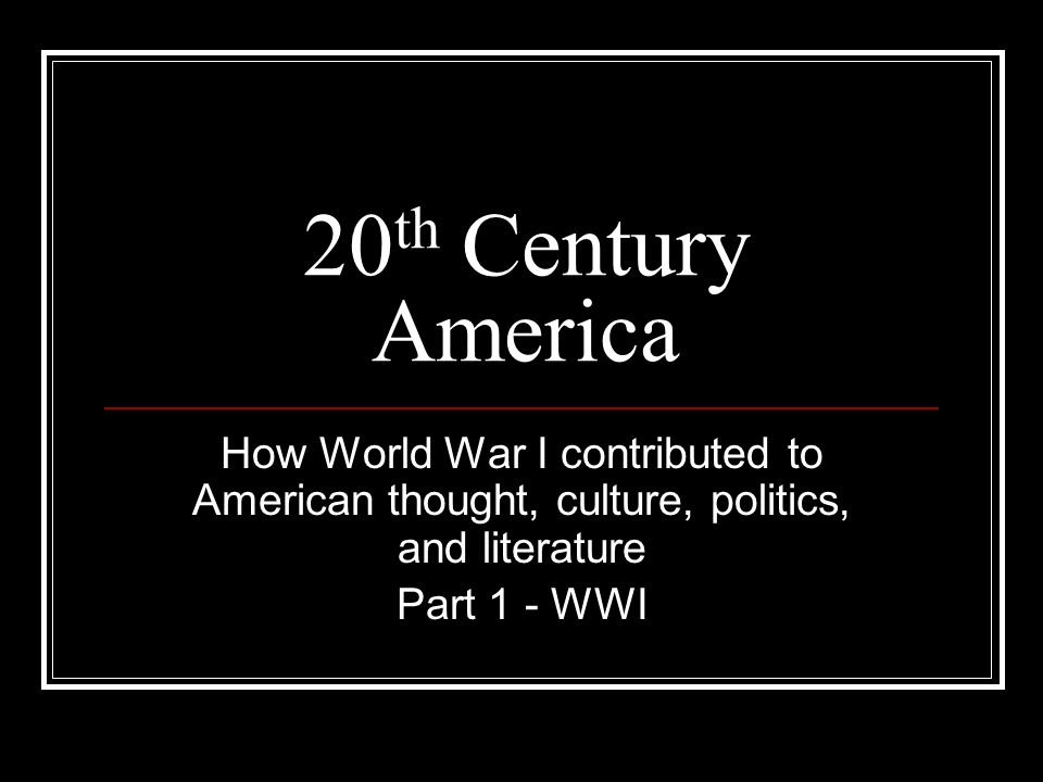 20 th Century America How World War I contributed to American thought, culture, politics, and literature Part 1 - WWI