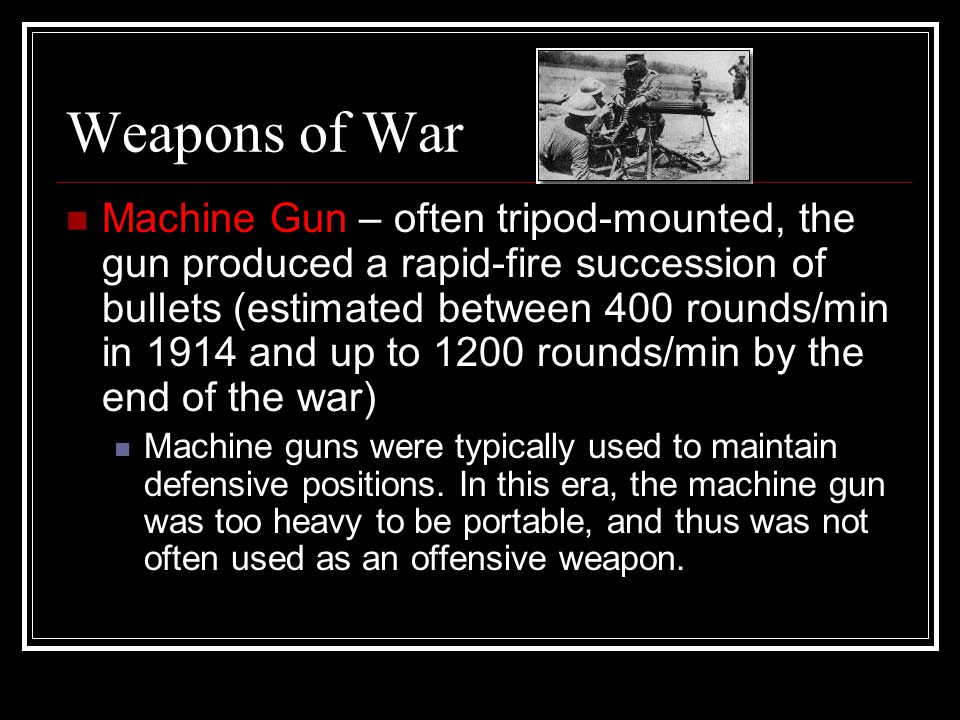 Weapons of War Machine Gun – often tripod-mounted, the gun produced a rapid-fire succession of bullets (estimated between 400 rounds/min in 1914 and up to 1200 rounds/min by the end of the war) Machine guns were typically used to maintain defensive positions.