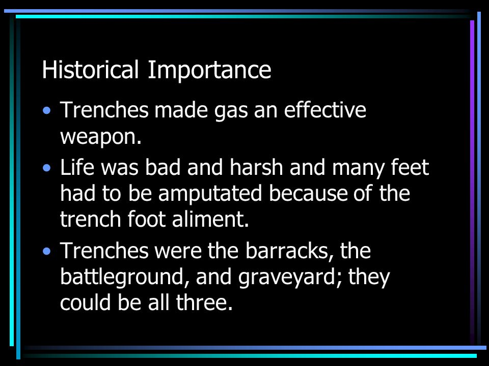Historical Importance Trenches made gas an effective weapon. Life was bad and harsh and many feet had to be amputated because of the trench foot alime