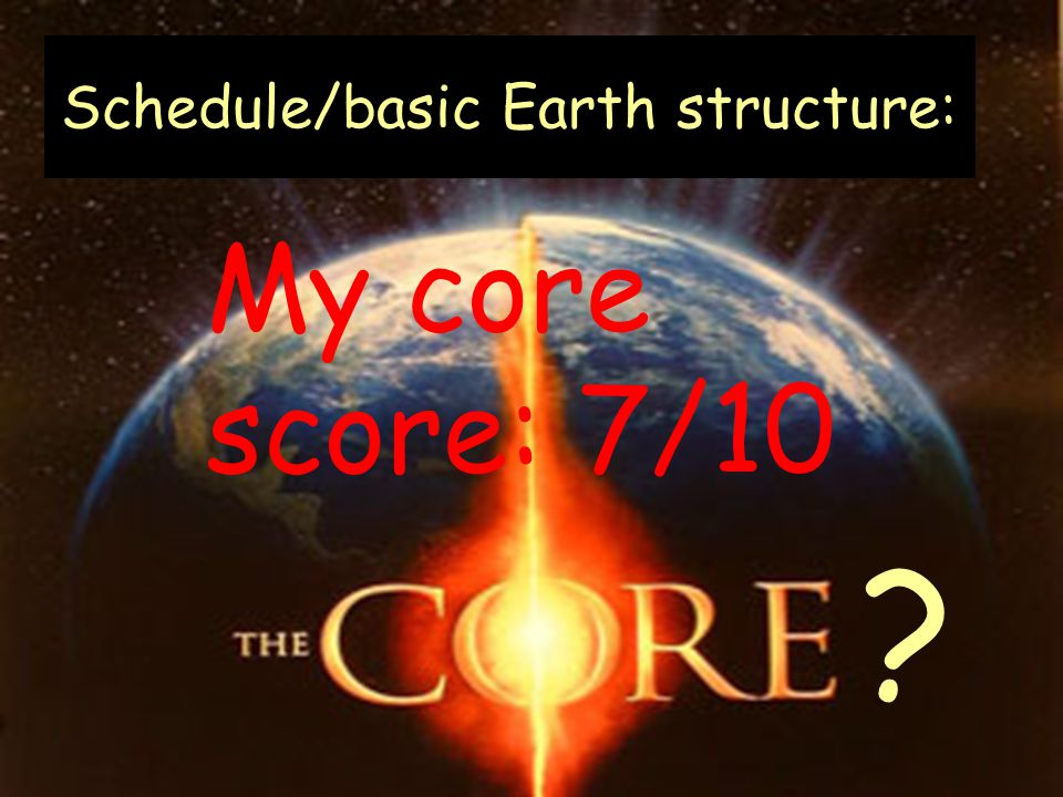 Schedule/basic Earth structure: My core score: 7/10