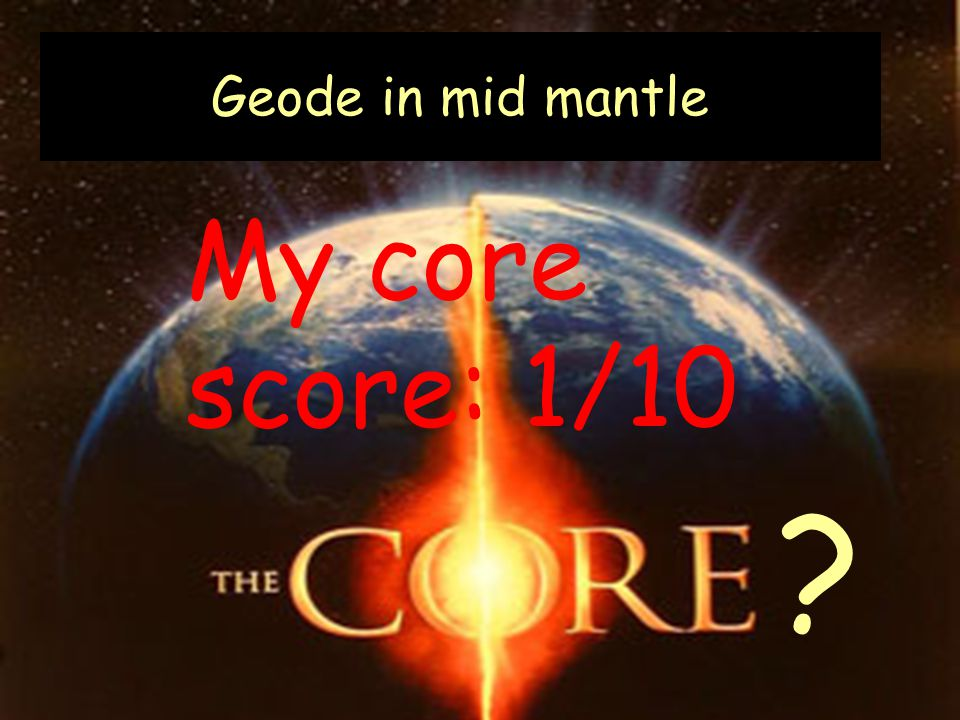 Geode in mid mantle My core score: 1/10