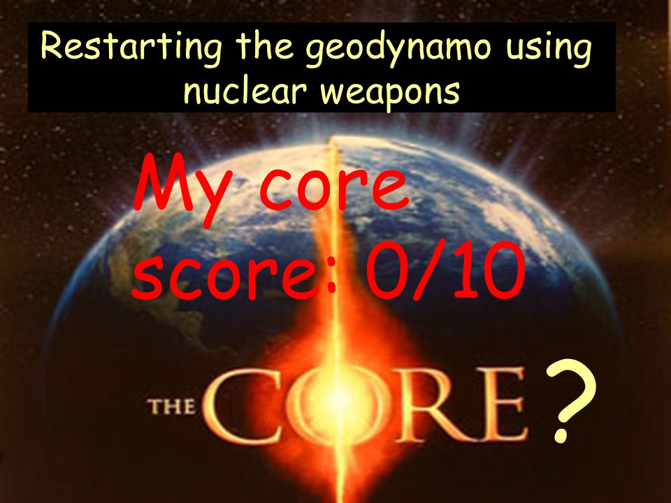 Restarting the geodynamo using nuclear weapons My core score: 0/10