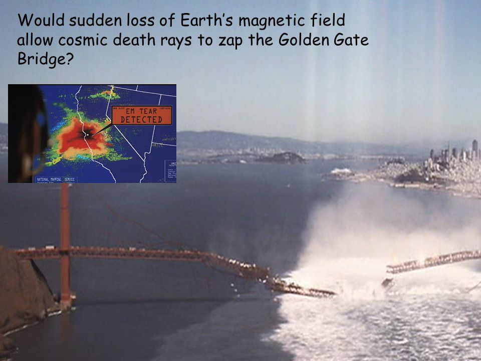 Would sudden loss of Earth's magnetic field allow cosmic death rays to zap the Golden Gate Bridge