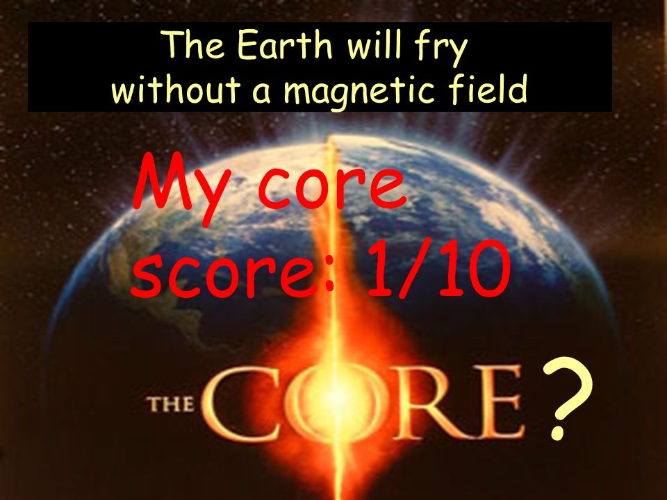 The Earth will fry without a magnetic field My core score: 1/10