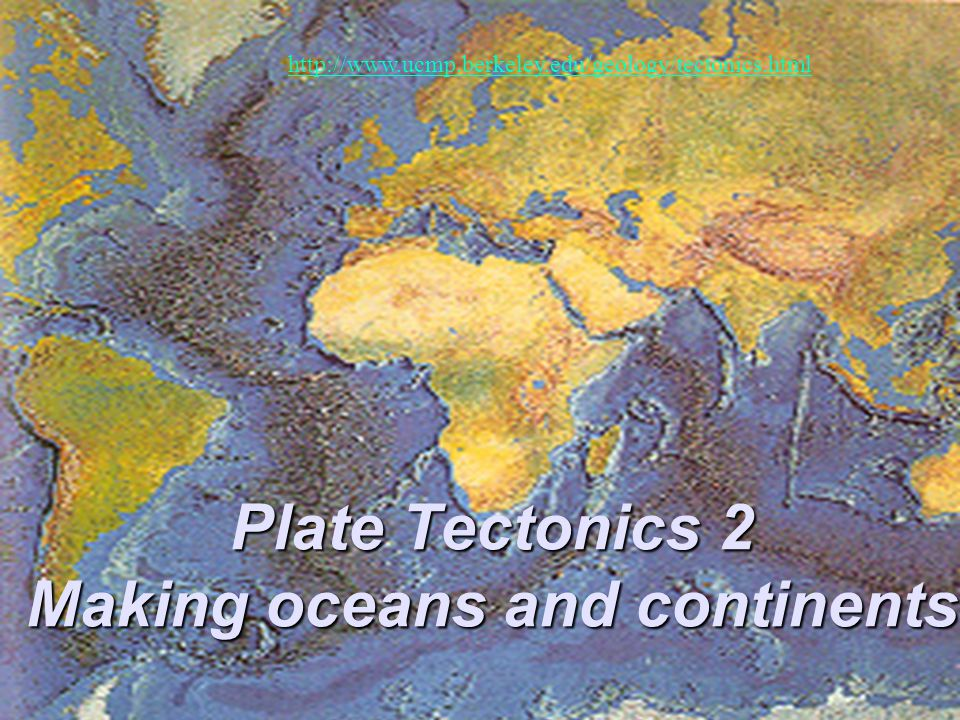 Plate Tectonics 2 Making oceans and continents http://www.ucmp.berkeley.edu/geology/tectonics.html