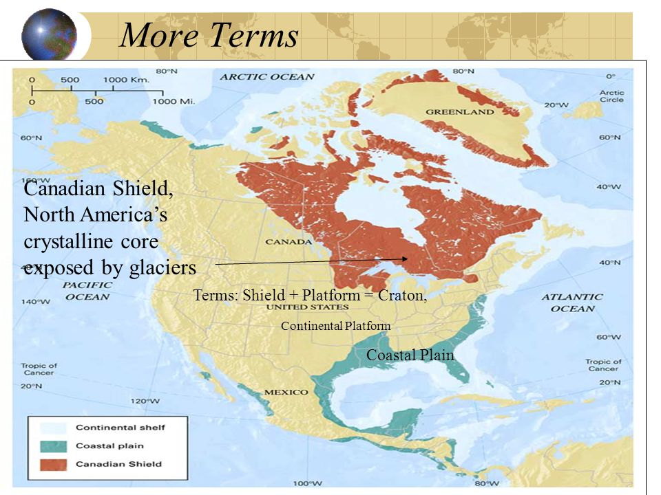 More Terms Canadian Shield, North America's crystalline core exposed by glaciers Continental Platform Terms: Shield + Platform = Craton, Coastal Plain