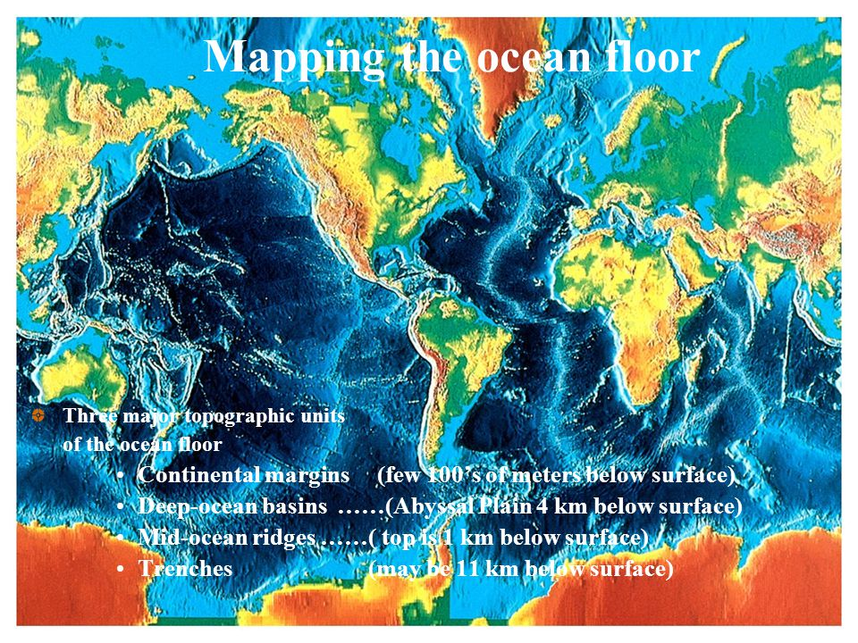 Mapping the ocean floor Three major topographic units of the ocean floor Continental margins (few 100's of meters below surface) Deep-ocean basins ……(Abyssal Plain 4 km below surface) Mid-ocean ridges ……( top is 1 km below surface) Trenches (may be 11 km below surface)