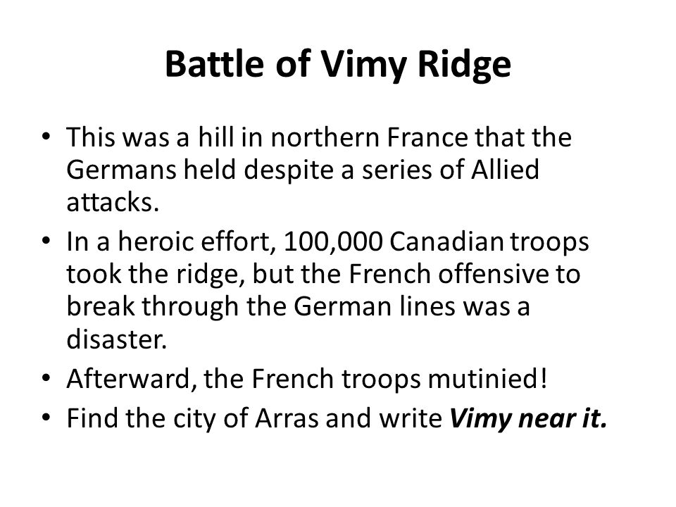Battle of Vimy Ridge This was a hill in northern France that the Germans held despite a series of Allied attacks. In a heroic effort, 100,000 Canadian