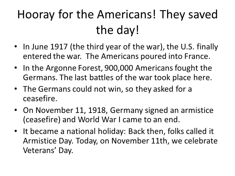 Hooray for the Americans! They saved the day! In June 1917 (the third year of the war), the U.S. finally entered the war. The Americans poured into Fr