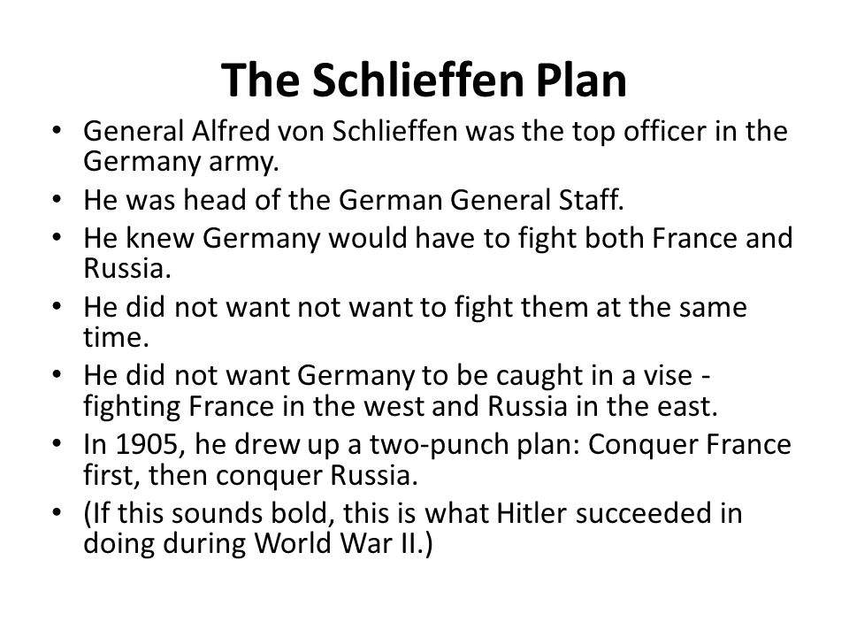 The Schlieffen Plan General Alfred von Schlieffen was the top officer in the Germany army. He was head of the German General Staff. He knew Germany wo
