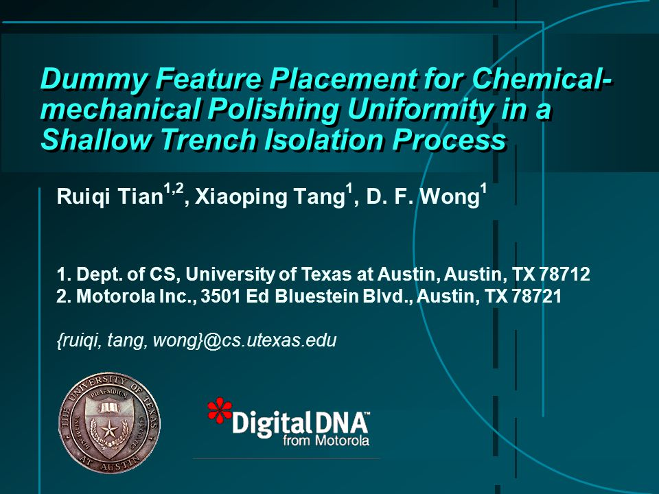 Dummy Feature Placement for Chemical- mechanical Polishing Uniformity in a Shallow Trench Isolation Process Ruiqi Tian 1,2, Xiaoping Tang 1, D.