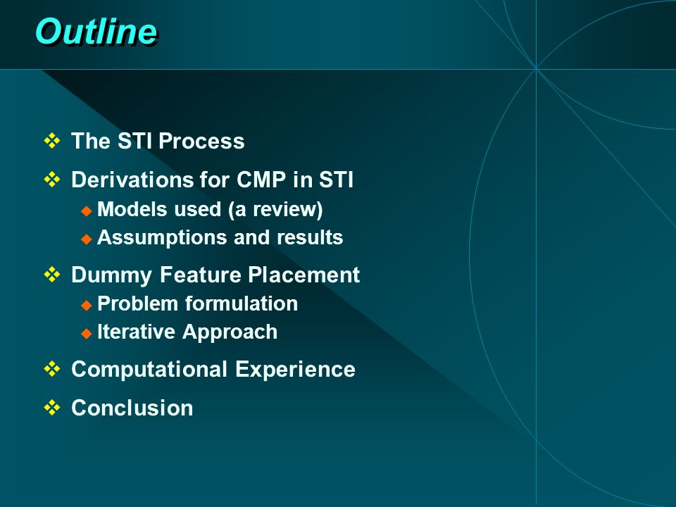Outline  The STI Process  Derivations for CMP in STI  Models used (a review)  Assumptions and results  Dummy Feature Placement  Problem formulation  Iterative Approach  Computational Experience  Conclusion