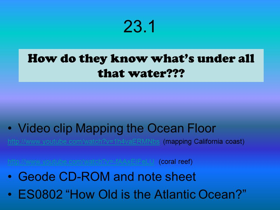 23.1 Video clip Mapping the Ocean Floor http://www.youtube.com/watch?v=1h4vaERMNbshttp://www.youtube.com/watch?v=1h4vaERMNbs (mapping California coast