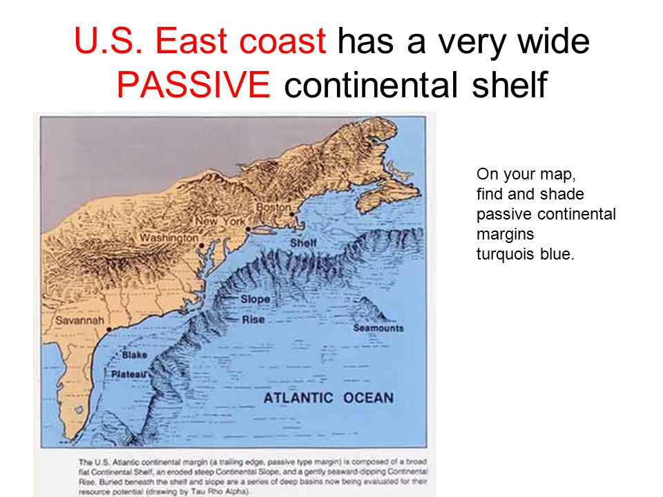 U.S. East coast has a very wide PASSIVE continental shelf On your map, find and shade passive continental margins turquois blue.