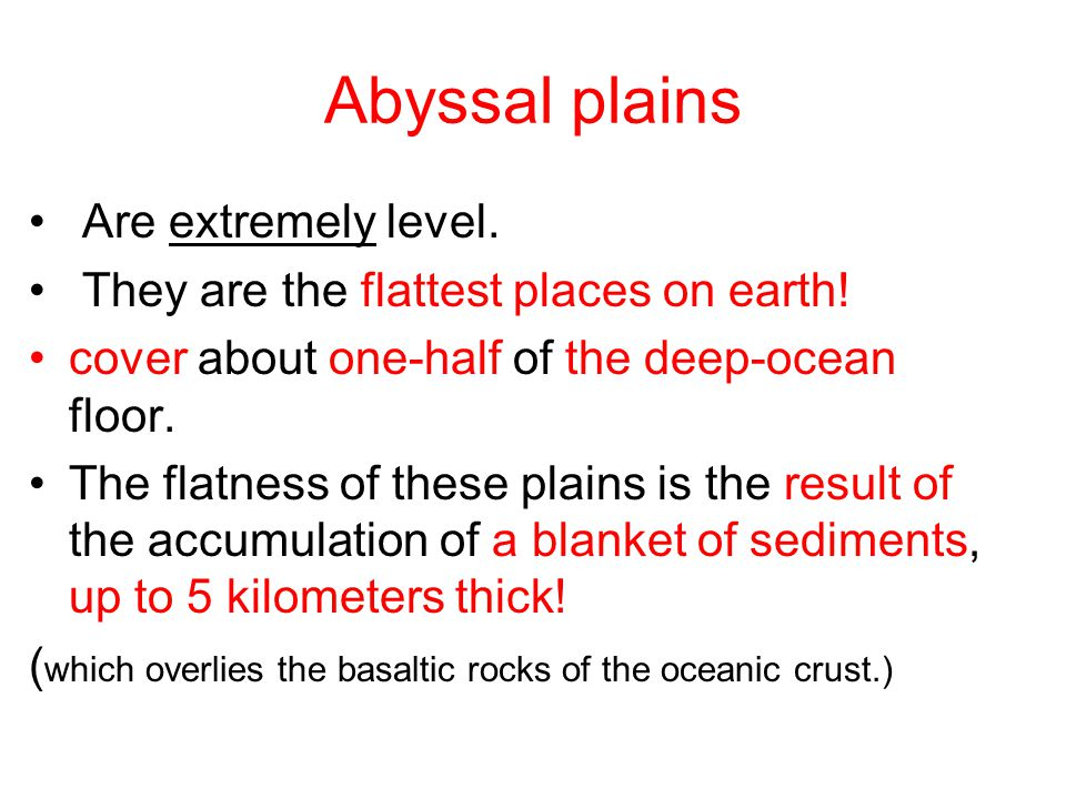 Abyssal plains Are extremely level. They are the flattest places on earth! cover about one-half of the deep-ocean floor. The flatness of these plains