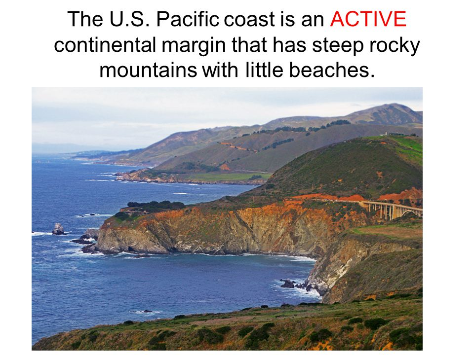 The U.S. Pacific coast is an ACTIVE continental margin that has steep rocky mountains with little beaches.