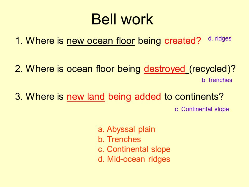 Bell work 1. Where is new ocean floor being created? 2. Where is ocean floor being destroyed (recycled)? 3. Where is new land being added to continent
