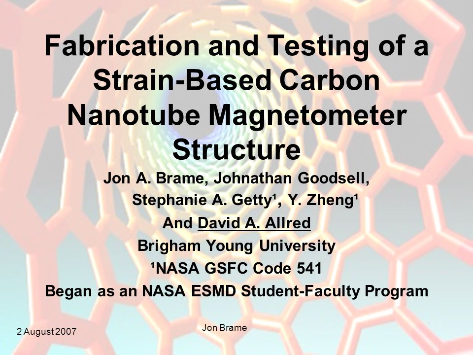 2 August 2007 Jon Brame Fabrication and Testing of a Strain-Based Carbon Nanotube Magnetometer Structure Jon A.
