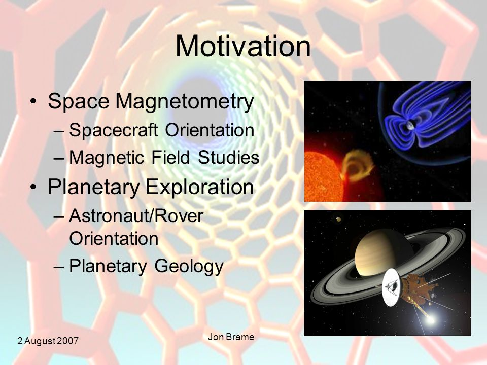 2 August 2007 Jon Brame Motivation Space Magnetometry –Spacecraft Orientation –Magnetic Field Studies Planetary Exploration –Astronaut/Rover Orientation –Planetary Geology