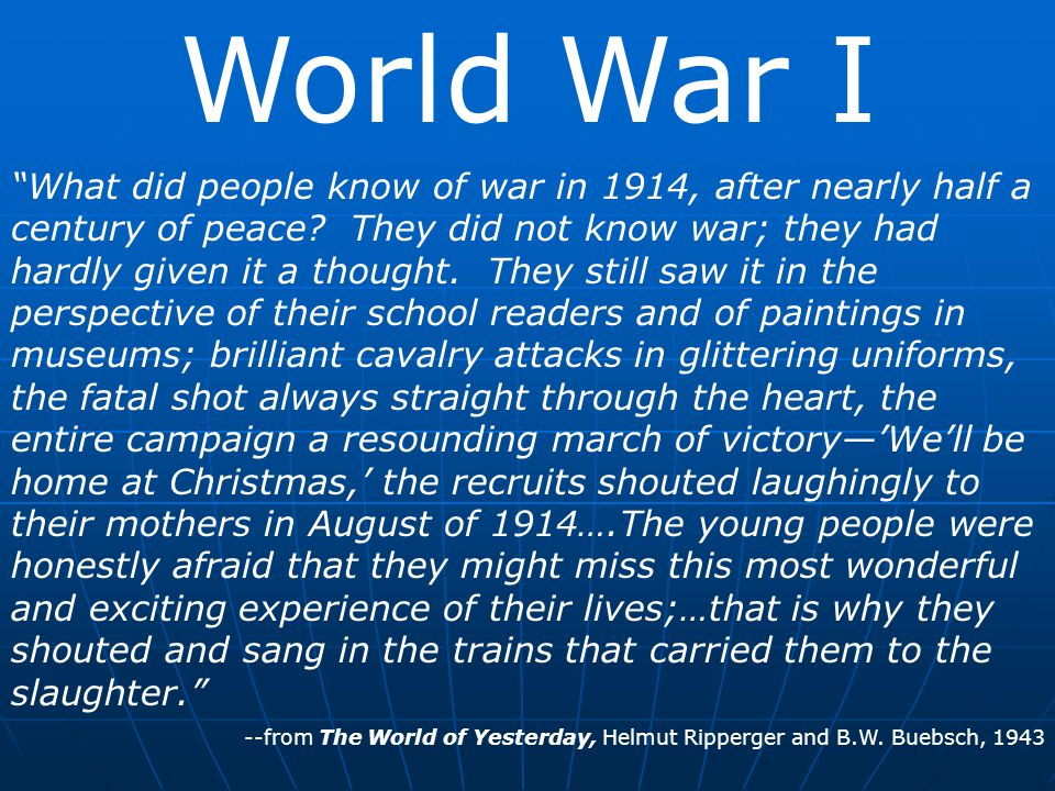 World War I Europeans went to war with tremendous enthusiasm in 1914 European leaders before 1914 thought that war could be avoided through diplomatic means They also thought countries would not want to take political and economic risks of war Propaganda: ideas spread to influence public opinion for or against a cause -may or may not be accurate European governments in 1914 had spread enough propaganda to convince most people that their nation's cause was justified