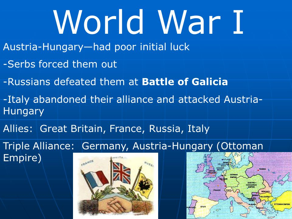 World War I Austria-Hungary—had poor initial luck -Serbs forced them out -Russians defeated them at Battle of Galicia -Italy abandoned their alliance