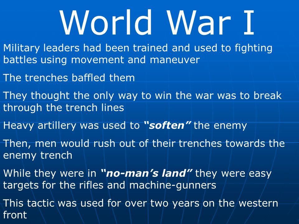 World War I Military leaders had been trained and used to fighting battles using movement and maneuver The trenches baffled them They thought the only