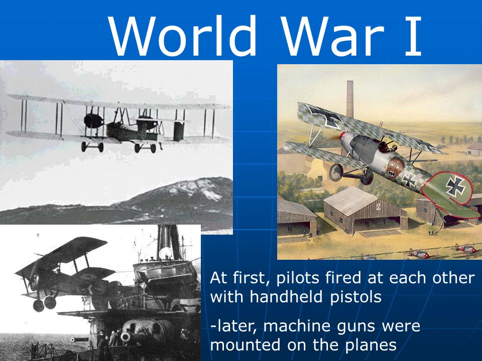 World War I At first, pilots fired at each other with handheld pistols -later, machine guns were mounted on the planes