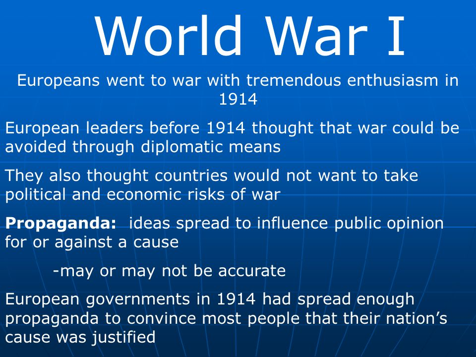 World War I Europeans went to war with tremendous enthusiasm in 1914 European leaders before 1914 thought that war could be avoided through diplomatic