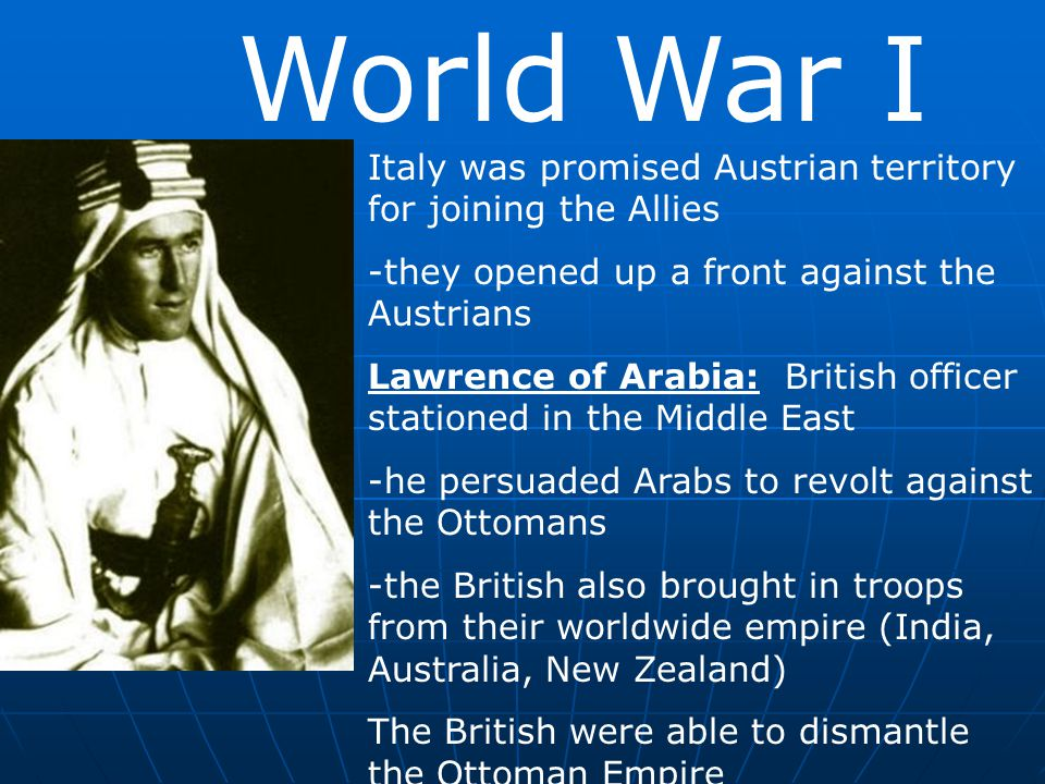 World War I Italy was promised Austrian territory for joining the Allies -they opened up a front against the Austrians Lawrence of Arabia: British off