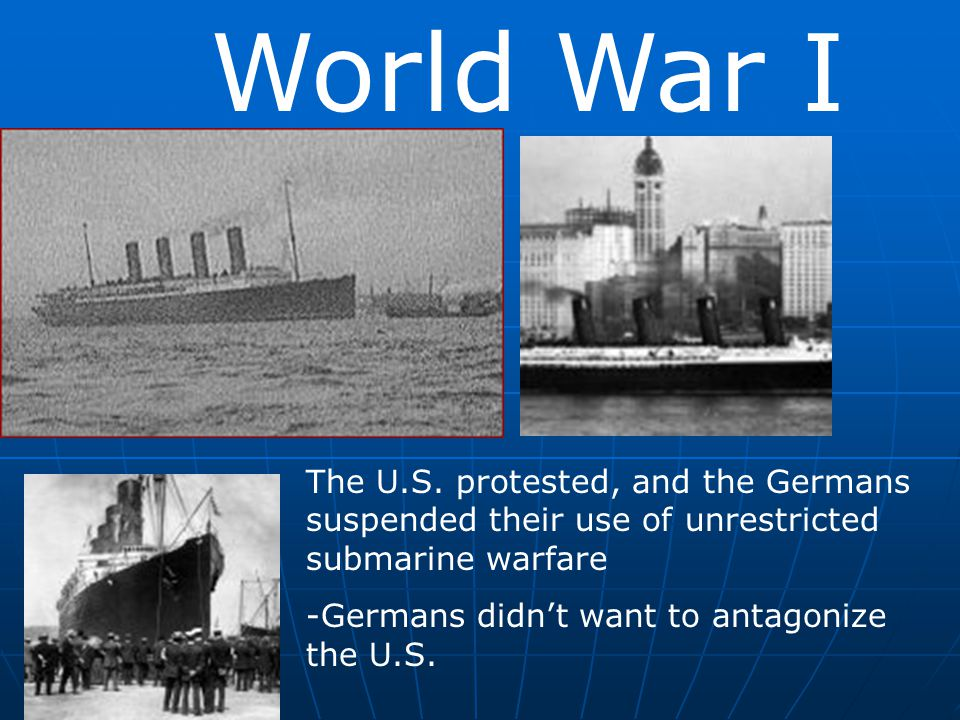 World War I The U.S. protested, and the Germans suspended their use of unrestricted submarine warfare -Germans didn't want to antagonize the U.S.