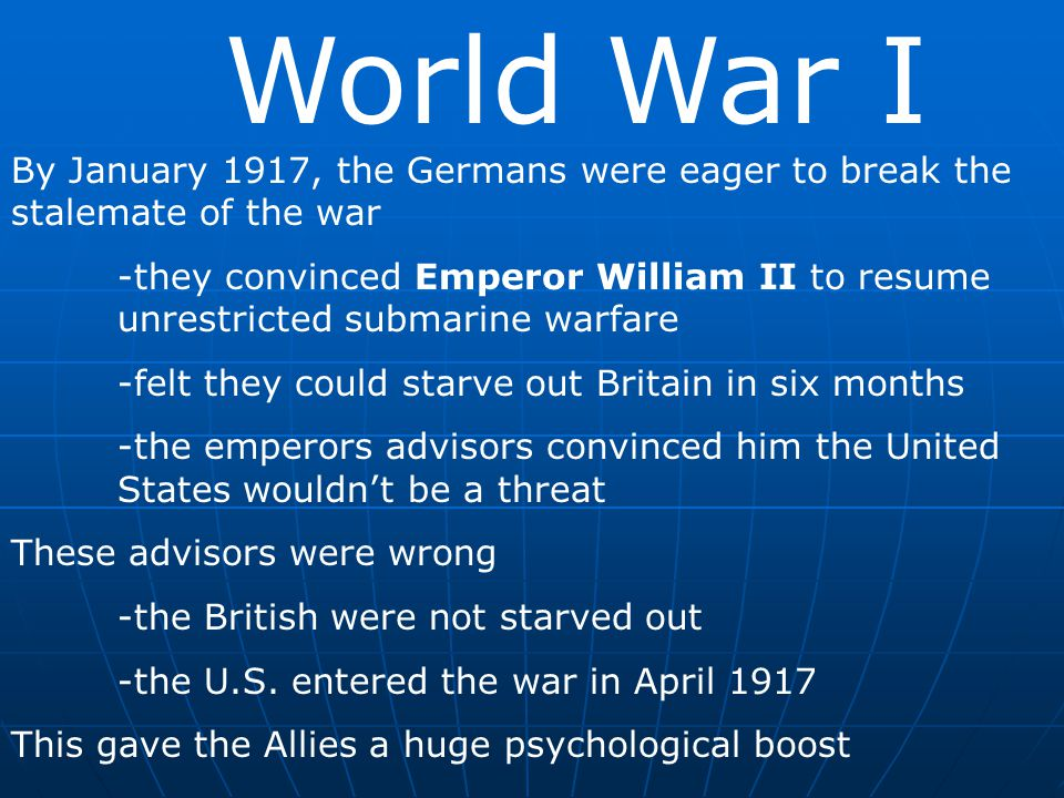 World War I By January 1917, the Germans were eager to break the stalemate of the war -they convinced Emperor William II to resume unrestricted submar