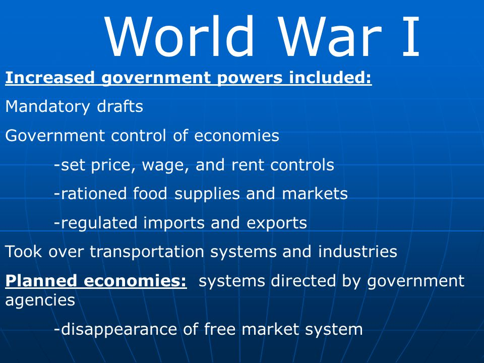 World War I Increased government powers included: Mandatory drafts Government control of economies -set price, wage, and rent controls -rationed food