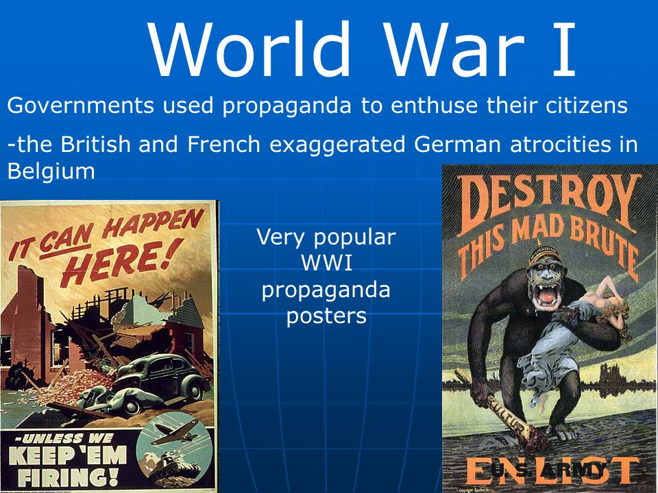 World War I Governments used propaganda to enthuse their citizens -the British and French exaggerated German atrocities in Belgium Very popular WWI pr