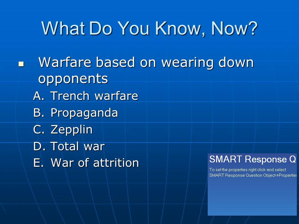 What Do You Know, Now? Warfare based on wearing down opponents Warfare based on wearing down opponents A.Trench warfare B.Propaganda C.Zepplin D.Total