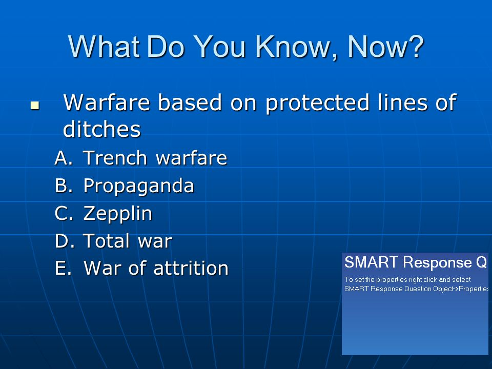 What Do You Know, Now? Warfare based on protected lines of ditches Warfare based on protected lines of ditches A.Trench warfare B.Propaganda C.Zepplin