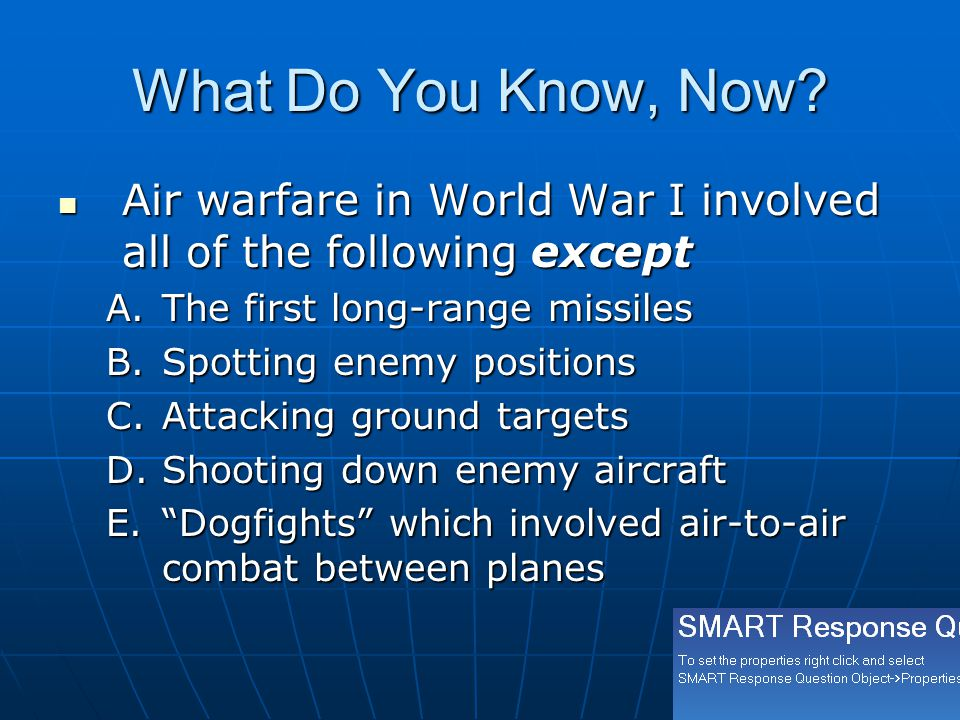 What Do You Know, Now? Air warfare in World War I involved all of the following except Air warfare in World War I involved all of the following except