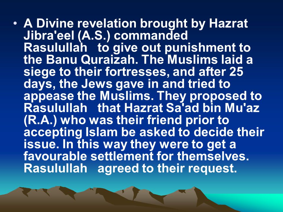 A Divine revelation brought by Hazrat Jibra'eel (A.S.) commanded Rasulullah to give out punishment to the Banu Quraizah. The Muslims laid a siege to t